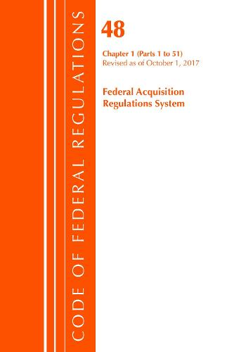 Code of Federal Regulations, Title 48 Federal Acquisition Regulations System Chapter 1 (1-51), Revised as of October 1, 2017 - Code of Federal Regulations, Title 48 Federal Acquisition Regulations System (Paperback)