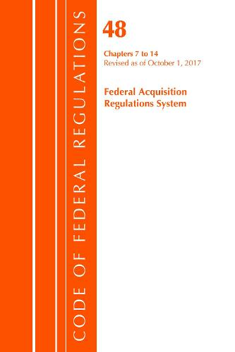 Code of Federal Regulations, Title 48 Federal Acquisition Regulations System Chapters 7-14, Revised as of October 1, 2017 - Code of Federal Regulations, Title 48 Federal Acquisition Regulations System (Paperback)