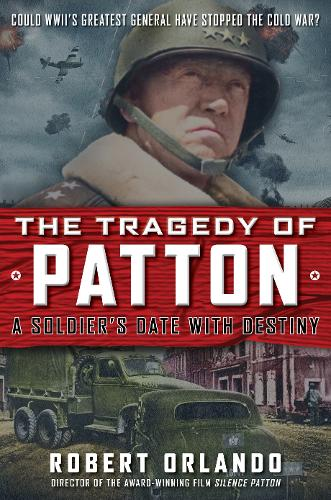 THE TRAGEDY OF PATTON A Soldier's Date With Destiny: Could World War II's Greatest General Have Stopped the Cold War? (Hardback)