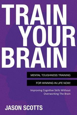 Train Your Brain: Mental Toughness Training for Winning in Life Now!: Improving Cognitive Skills Without Overworking the Brain (Paperback)
