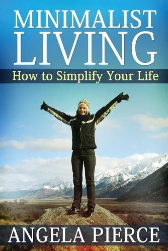 Minimalist Living: How to Simplify Your Life (Paperback)