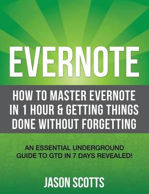 Evernote: How to Master Evernote in 1 Hour & Getting Things Done Without Forgetting. ( an Essential Underground Guide to Gtd in (Paperback)