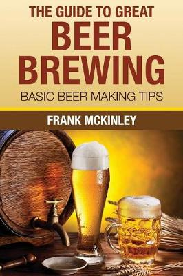 The Guide to Great Beer Brewing: Basic Beer Making Tips (Paperback)