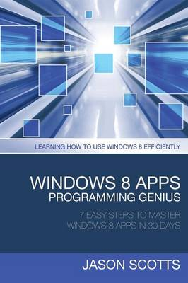 Windows 8 Apps Programming Genius: 7 Easy Steps to Master Windows 8 Apps in 30 Days: Learning How to Use Windows 8 Efficiently (Paperback)