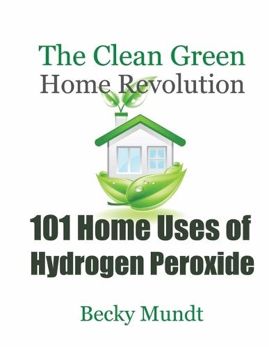 101 Home Uses of Hydrogen Peroxide: The Clean Green Home Revolution (Paperback)