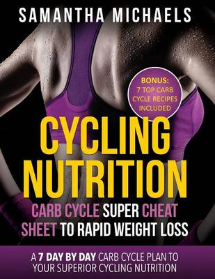Cycling Nutrition: Carb Cycle Super Cheat Sheet to Rapid Weight Loss: A 7 Day by Day Carb Cycle Plan to Your Superior Cycling Nutrition ( (Paperback)