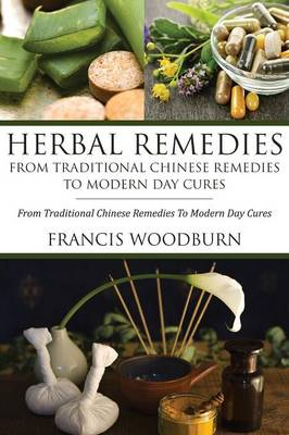 Herbal Remedies: From Traditional Chinese Remedies to Modern Day Cures: Using Herbal Cures to Help Common Ailments (Paperback)