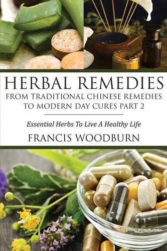 Herbal Remedies: From Traditional Chinese Remedies to Modern Day Cures Part 2: Essential Herbs to Live a Healthy Life (Paperback)
