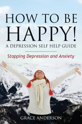 How to Be Happy! a Depression Self Help Guide: Stopping Depression and Anxiety (Paperback)