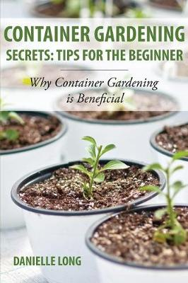 Container Gardening Secrets: Tips for the Beginner: Why Container Gardening Is Beneficial (Paperback)