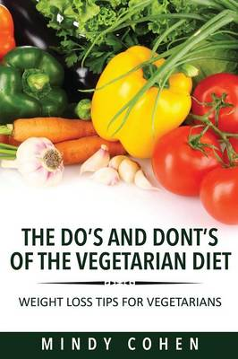 The Do's and Don'ts of the Vegetarian Diet: Weight Loss Tips for Vegetarians: Weight Loss Tips for Vegetarians (Paperback)