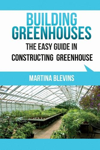 Building Greenhouses: The Easy Guide for Constructing Your Greenhouse: Helpful Tips for Building Your Own Greenhouse (Paperback)