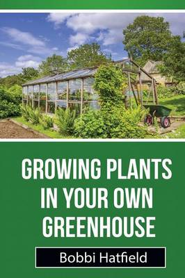 Growing Plants in Your Own Greenhouse: Fundamental Guide in Greenhouses: Easy Steps in Growing Plants in Your Own Greenhouse (Paperback)