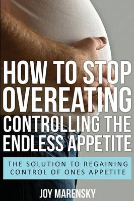 How to Stop Overeating: Controlling the Endless Appetite: The Solution to Regaining Control of Ones Appetite (Paperback)