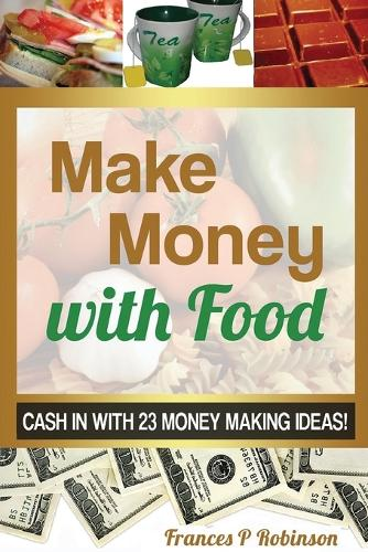 Make Money with Food: Cash in with 23 Money Making Ideas! (Paperback)
