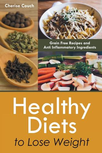 Healthy Diets to Lose Weight: Grain Free Recipes and Anti Inflammatory Ingredients (Paperback)