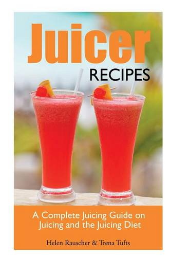 Juicer Recipes: A Complete Juicing Guide on Juicing and the Juicing Diet (Paperback)