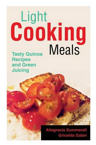 Light Cooking Meals: Tasty Quinoa Recipes and Green Juicing (Paperback)
