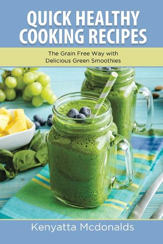 Quick Healthy Cooking Recipes: The Grain Free Way with Delicious Green Smoothies (Paperback)