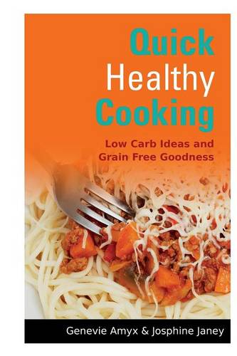 Quick Healthy Cooking: Low Carb Ideas and Grain Free Goodness (Paperback)