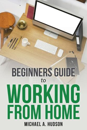 Beginners Guide to Working from Home (Paperback)
