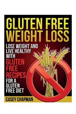 Gluten Free Weight Loss: Lose Weight and Live Healthy with Gluten Free Recipes for a Gluten Free Diet (Paperback)