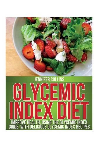 Glycemic Index Diet: Improve Health, Using the Glycemic Index Guide, with Delicious Glycemic Index Recipes (Paperback)