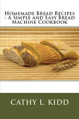 Homemade Bread Recipes - A Simple and Easy Bread Machine Cookbook (Paperback)