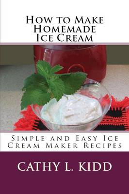 How to Make Homemade Ice Cream: Simple and Easy Ice Cream Maker Recipes (Paperback)