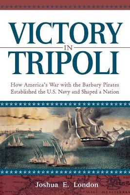 Victory in Tripoli: How America's War with the Barbary Pirates Established the U.S. Navy and Shaped a Nation (Paperback)