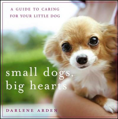 Small Dogs, Big Hearts: A Guide to Caring for Your Little Dog (Hardback)