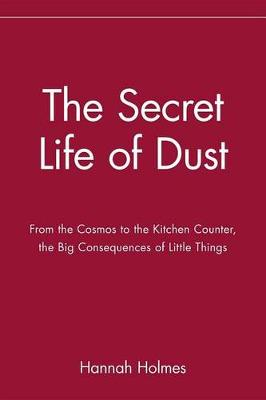 The Secret Life of Dust: From the Cosmos to the Kitchen Counter, the Big Consequences of Little Things (Hardback)