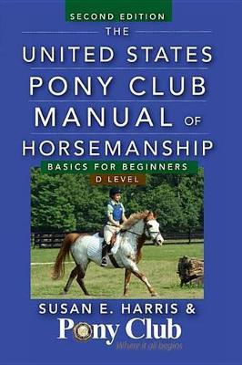 The United States Pony Club Manual of Horsemanship: Basics for Beginners / D Level (Hardback)