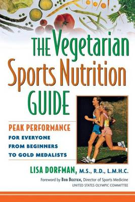The Vegetarian Sports Nutrition Guide: Peak Performance for Everyone from Beginners to Gold Medalists (Hardback)