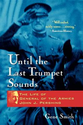 Until the Last Trumpet Sounds: The Life of General of the Armies John J. Pershing (Hardback)