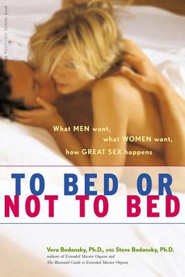 To Bed or Not to Bed: What Men Want, What Women Want, How Great Sex Happens - Positively Sexual (Hardback)