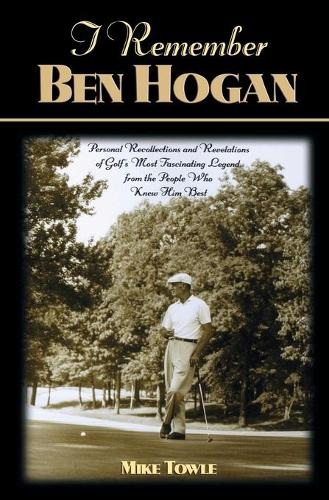 I Remember Ben Hogan: Personal Recollections and Revelations of Golf's Most Fascinating Legend from the People Who Knew Him Best - I Remember (Paperback)
