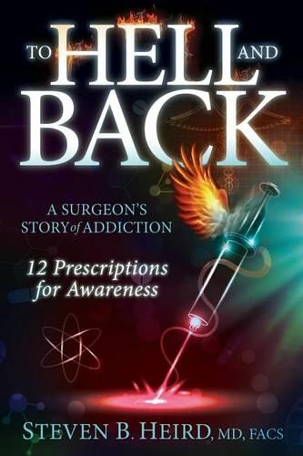 To Hell and Back: A Surgeon's Story of Addiction: 12 Prescriptions for Awareness (Hardback)