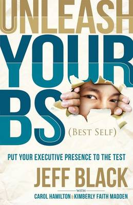 Unleash Your Bs (Best Self): Putting Your Executive Presence to the Test (Paperback)