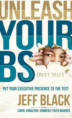 Unleash Your Bs (Best Self): Putting Your Executive Presence to the Test (Hardback)