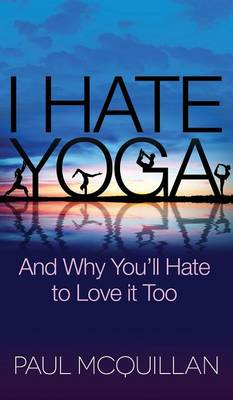 I Hate Yoga: And Why You'll Hate to Love it Too (Hardback)