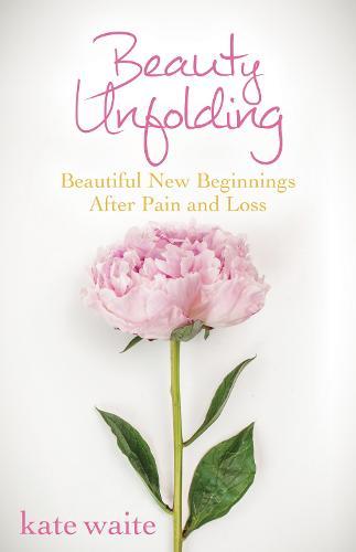 Beauty Unfolding: Beautiful New Beginnings After Pain and Loss (Hardback)