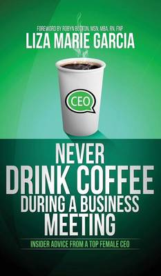 Never Drink Coffee During a Business Meeting: Insider Advice from a Top Female CEO (Hardback)