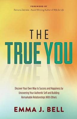 The True You: Discover Your Own Way to Success and Happiness by Uncovering Your Authentic Self and Building Remarkable Relationships With Others (Paperback)