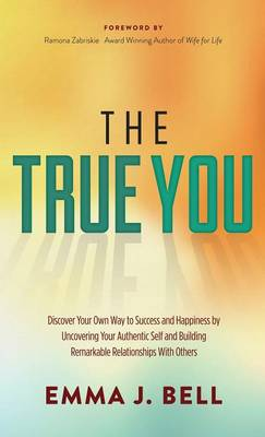 The True You: Discover Your Own Way to Success and Happiness by Uncovering Your Authentic Self and Building Remarkable Relationships with Others (Hardback)