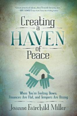 Creating a Haven of Peace: When You're Feeling Down, Finances Are Flat, and Tempers Are Rising (Paperback)