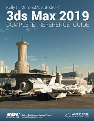 Kelly L. Murdock's Autodesk 3ds Max 2019 Complete Reference Guide (Paperback)