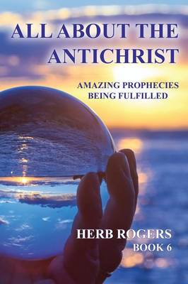 All about the Antichrist: Amazing Prophecies Being Fulfilled, Book 6 - Amazing Prophecies Being Fulfilled 6 (Paperback)