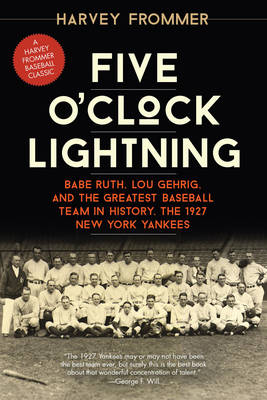 Five O'Clock Lightning: Babe Ruth, Lou Gehrig, and the Greatest Baseball Team in History, the 1927 New York Yankees (Paperback)