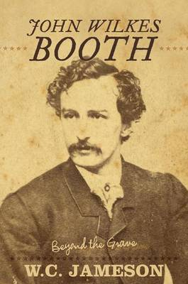 John Wilkes Booth: Beyond the Grave - Beyond the Grave (Paperback)